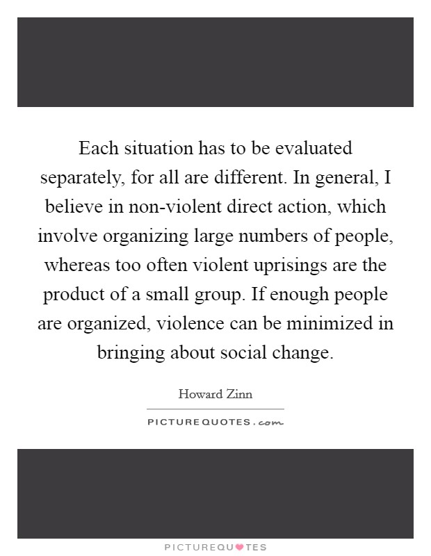 Each situation has to be evaluated separately, for all are different. In general, I believe in non-violent direct action, which involve organizing large numbers of people, whereas too often violent uprisings are the product of a small group. If enough people are organized, violence can be minimized in bringing about social change Picture Quote #1