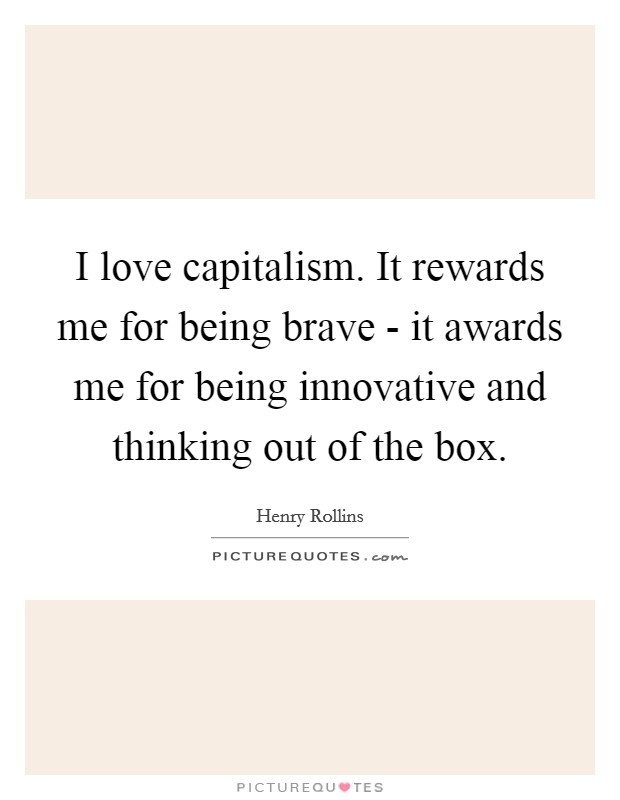 I love capitalism. It rewards me for being brave - it awards me for being innovative and thinking out of the box Picture Quote #1