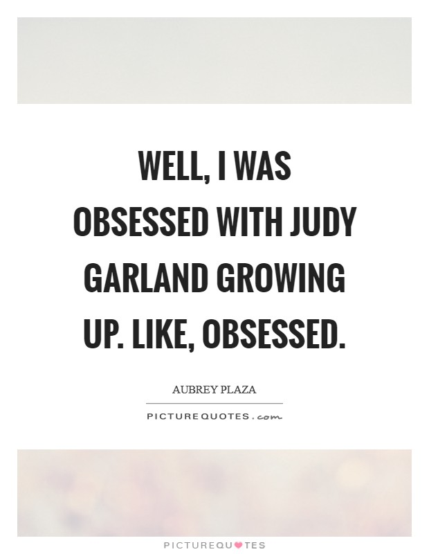 Well, I was obsessed with Judy Garland growing up. Like, obsessed Picture Quote #1