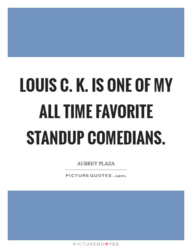Louis C. K. is one of my all time favorite standup comedians Picture Quote #1