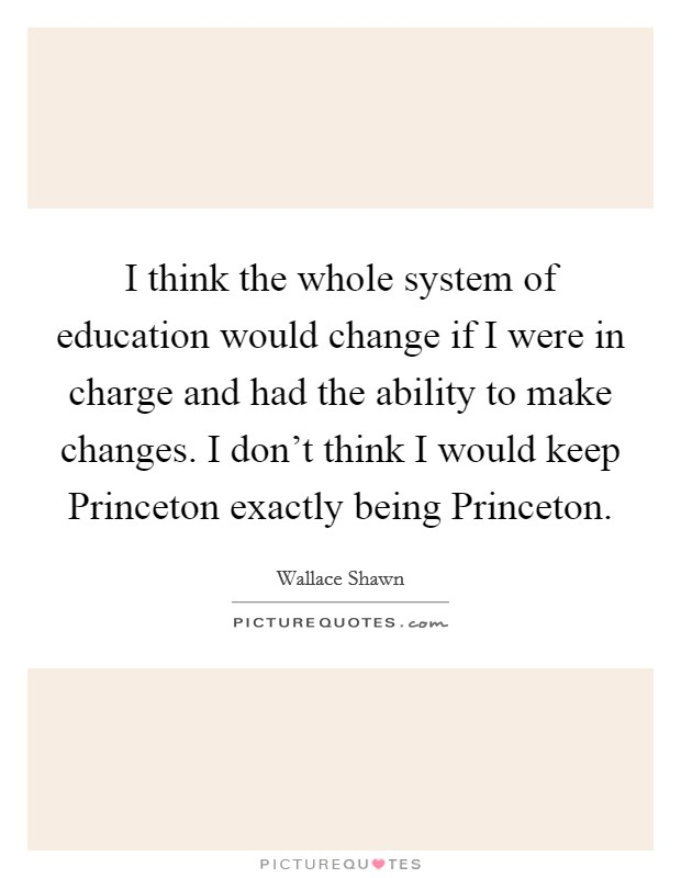 I think the whole system of education would change if I were in charge and had the ability to make changes. I don't think I would keep Princeton exactly being Princeton Picture Quote #1