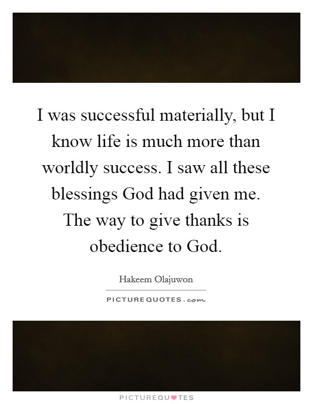 I was successful materially, but I know life is much more than worldly success. I saw all these blessings God had given me. The way to give thanks is obedience to God Picture Quote #1