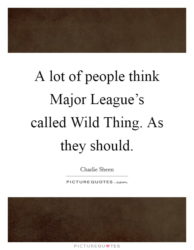 A lot of people think Major League's called Wild Thing. As they should Picture Quote #1