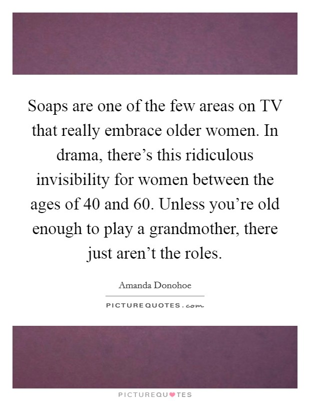 Soaps are one of the few areas on TV that really embrace older women. In drama, there's this ridiculous invisibility for women between the ages of 40 and 60. Unless you're old enough to play a grandmother, there just aren't the roles Picture Quote #1