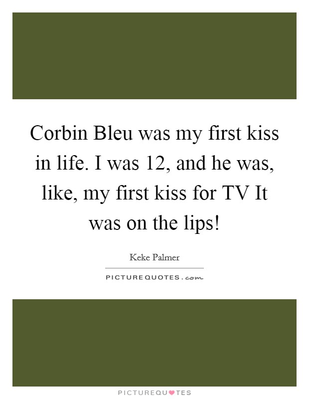Corbin Bleu was my first kiss in life. I was 12, and he was, like, my first kiss for TV It was on the lips! Picture Quote #1