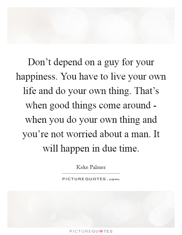 Don't depend on a guy for your happiness. You have to live your own life and do your own thing. That's when good things come around - when you do your own thing and you're not worried about a man. It will happen in due time Picture Quote #1