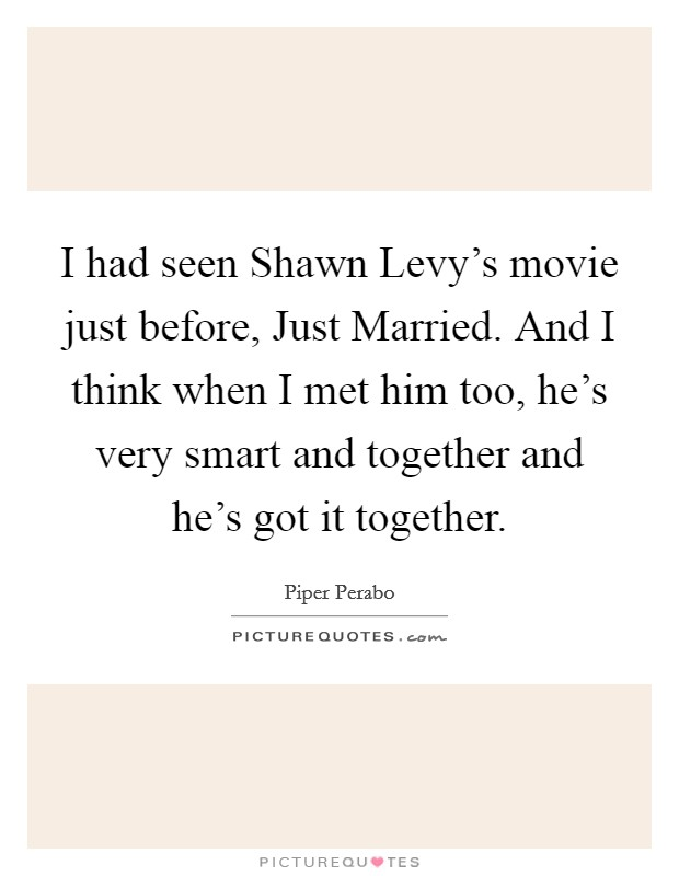 I had seen Shawn Levy's movie just before, Just Married. And I think when I met him too, he's very smart and together and he's got it together Picture Quote #1