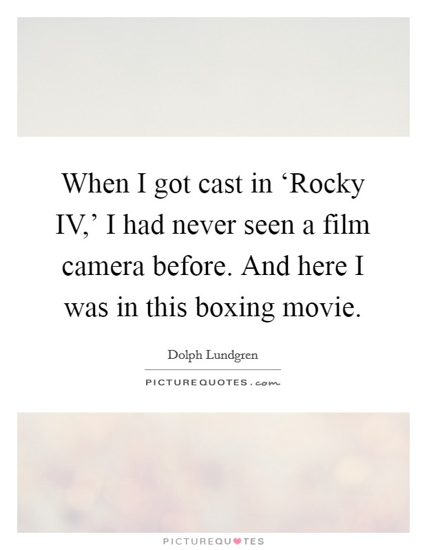 When I got cast in 'Rocky IV,' I had never seen a film camera before. And here I was in this boxing movie Picture Quote #1