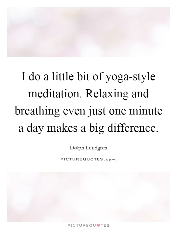 I do a little bit of yoga-style meditation. Relaxing and breathing even just one minute a day makes a big difference Picture Quote #1