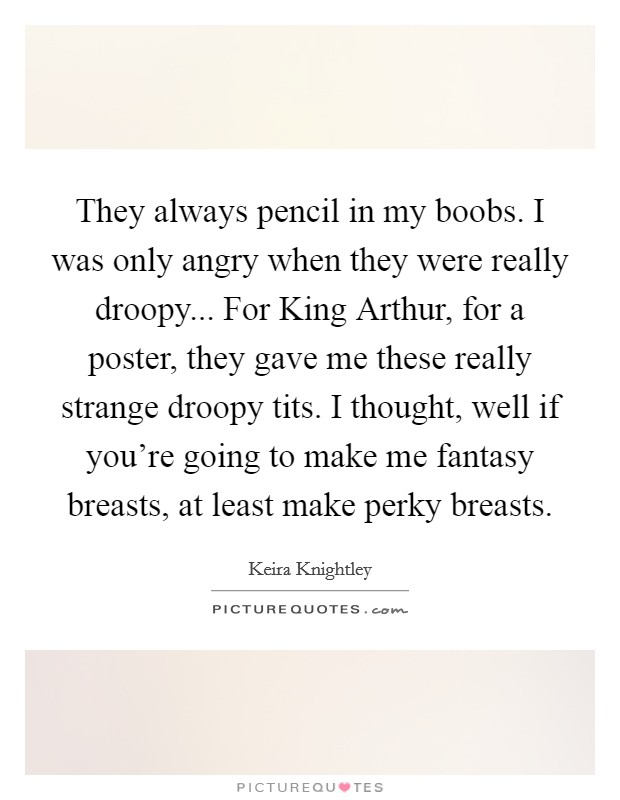 They always pencil in my boobs. I was only angry when they were really droopy... For King Arthur, for a poster, they gave me these really strange droopy tits. I thought, well if you're going to make me fantasy breasts, at least make perky breasts Picture Quote #1