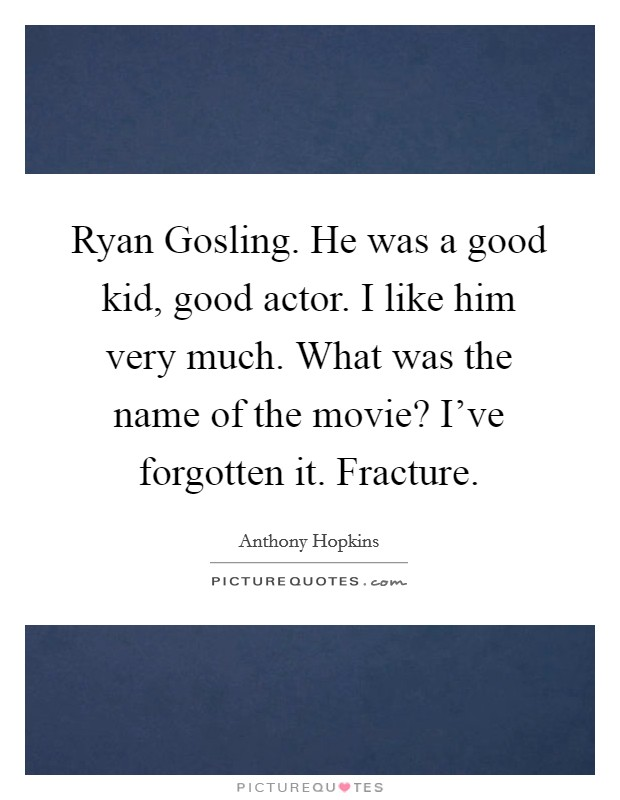 Ryan Gosling. He was a good kid, good actor. I like him very much. What was the name of the movie? I've forgotten it. Fracture Picture Quote #1