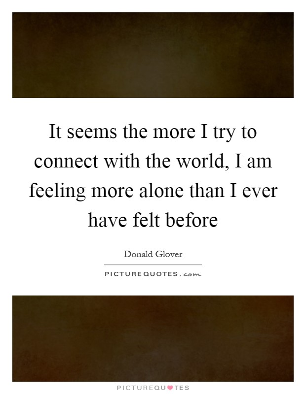 It seems the more I try to connect with the world, I am feeling more alone than I ever have felt before Picture Quote #1
