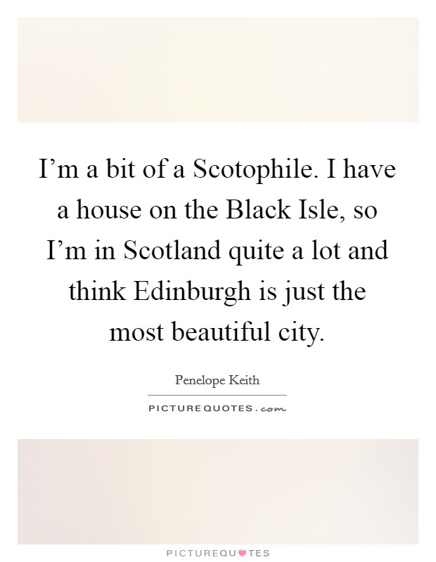 I'm a bit of a Scotophile. I have a house on the Black Isle, so I'm in Scotland quite a lot and think Edinburgh is just the most beautiful city Picture Quote #1