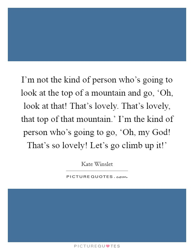 I'm not the kind of person who's going to look at the top of a mountain and go, 'Oh, look at that! That's lovely. That's lovely, that top of that mountain.' I'm the kind of person who's going to go, 'Oh, my God! That's so lovely! Let's go climb up it!' Picture Quote #1