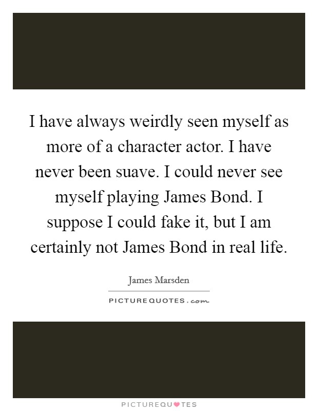 I have always weirdly seen myself as more of a character actor. I have never been suave. I could never see myself playing James Bond. I suppose I could fake it, but I am certainly not James Bond in real life Picture Quote #1