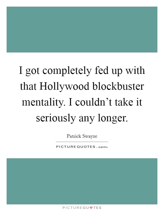 I got completely fed up with that Hollywood blockbuster mentality. I couldn't take it seriously any longer Picture Quote #1