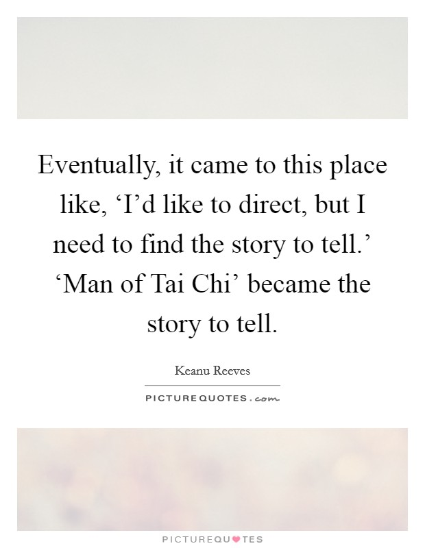 Eventually, it came to this place like, 'I'd like to direct, but I need to find the story to tell.' 'Man of Tai Chi' became the story to tell Picture Quote #1