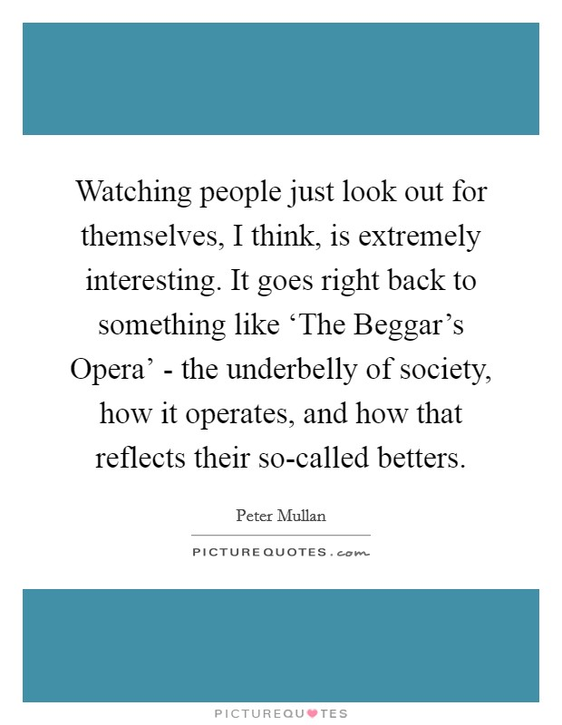Watching people just look out for themselves, I think, is extremely interesting. It goes right back to something like 'The Beggar's Opera' - the underbelly of society, how it operates, and how that reflects their so-called betters Picture Quote #1
