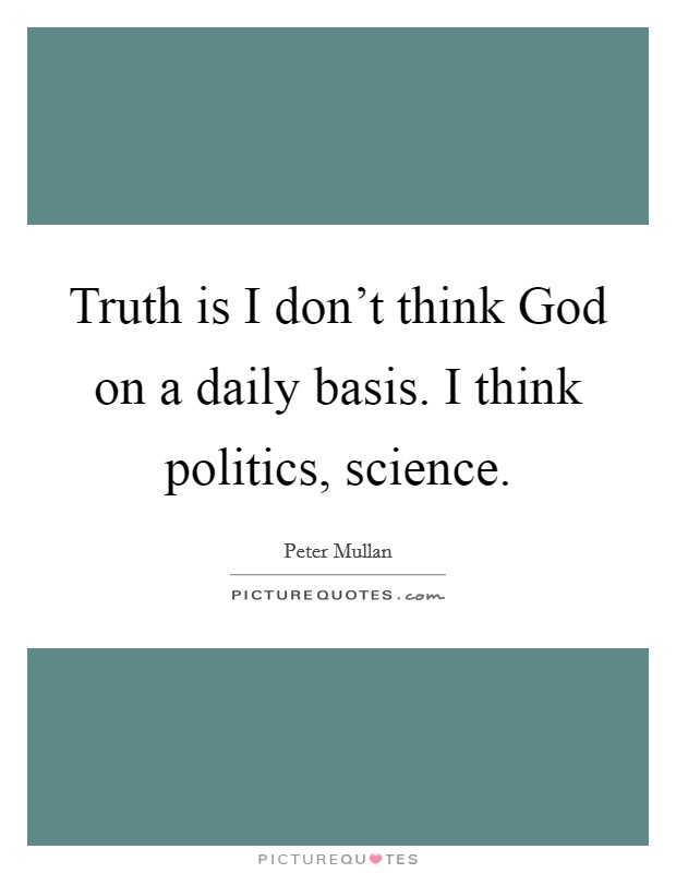 Truth is I don't think God on a daily basis. I think politics, science Picture Quote #1