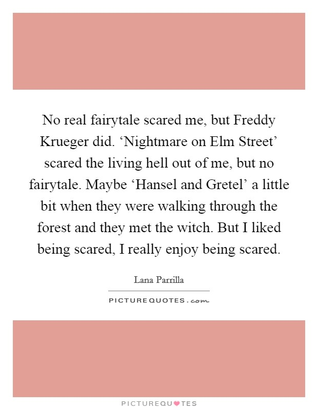 No real fairytale scared me, but Freddy Krueger did. 'Nightmare on Elm Street' scared the living hell out of me, but no fairytale. Maybe 'Hansel and Gretel' a little bit when they were walking through the forest and they met the witch. But I liked being scared, I really enjoy being scared Picture Quote #1