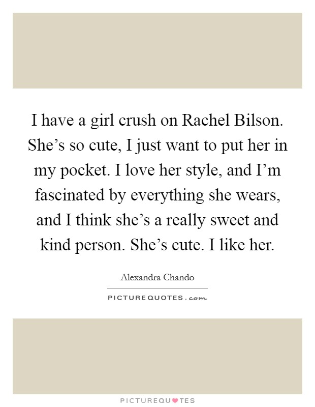 I have a girl crush on Rachel Bilson. She's so cute, I just want to put her in my pocket. I love her style, and I'm fascinated by everything she wears, and I think she's a really sweet and kind person. She's cute. I like her Picture Quote #1