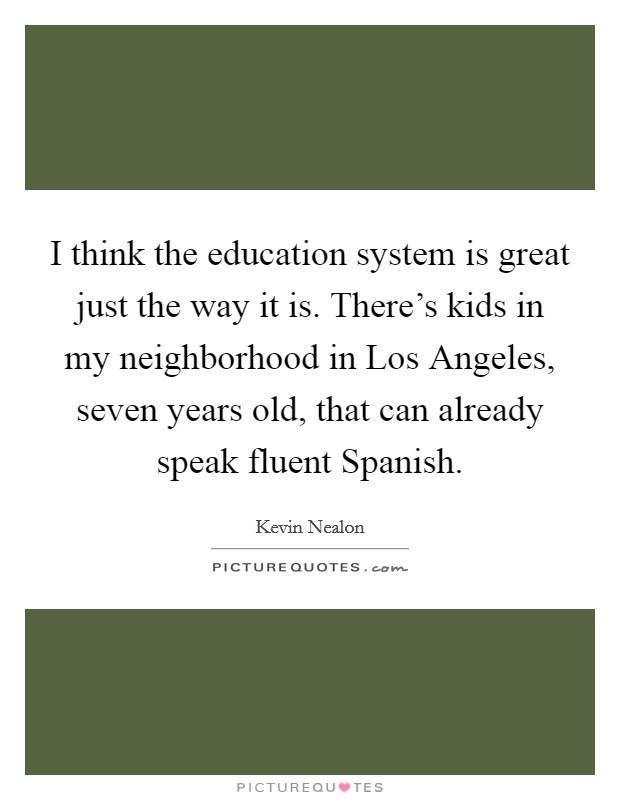 I think the education system is great just the way it is. There's kids in my neighborhood in Los Angeles, seven years old, that can already speak fluent Spanish Picture Quote #1