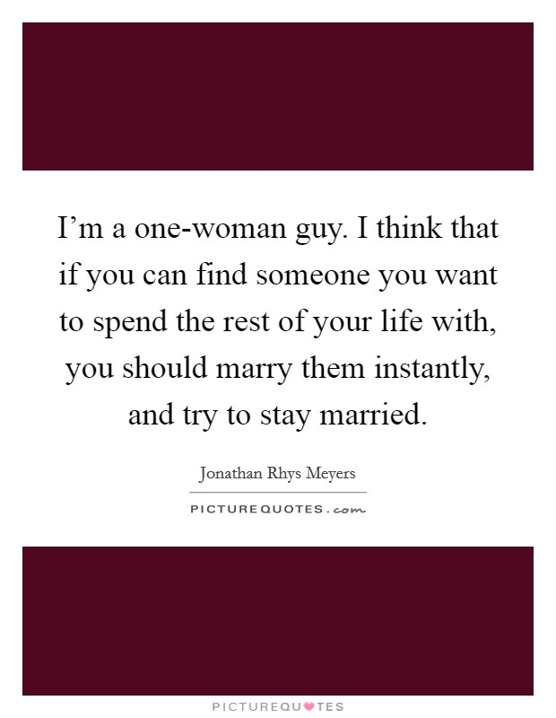 I'm a one-woman guy. I think that if you can find someone you want to spend the rest of your life with, you should marry them instantly, and try to stay married Picture Quote #1