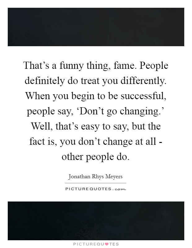 That's a funny thing, fame. People definitely do treat you differently. When you begin to be successful, people say, 'Don't go changing.' Well, that's easy to say, but the fact is, you don't change at all - other people do Picture Quote #1
