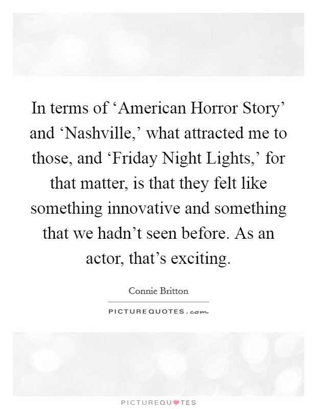 In terms of 'American Horror Story' and 'Nashville,' what attracted me to those, and 'Friday Night Lights,' for that matter, is that they felt like something innovative and something that we hadn't seen before. As an actor, that's exciting Picture Quote #1