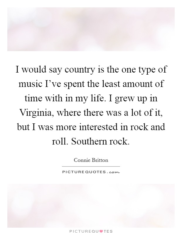 I would say country is the one type of music I've spent the least amount of time with in my life. I grew up in Virginia, where there was a lot of it, but I was more interested in rock and roll. Southern rock Picture Quote #1