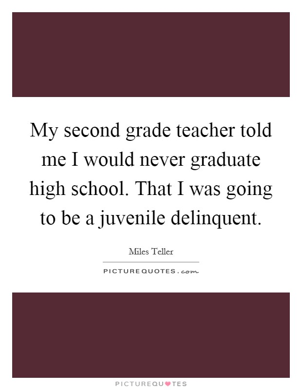 My second grade teacher told me I would never graduate high school. That I was going to be a juvenile delinquent Picture Quote #1