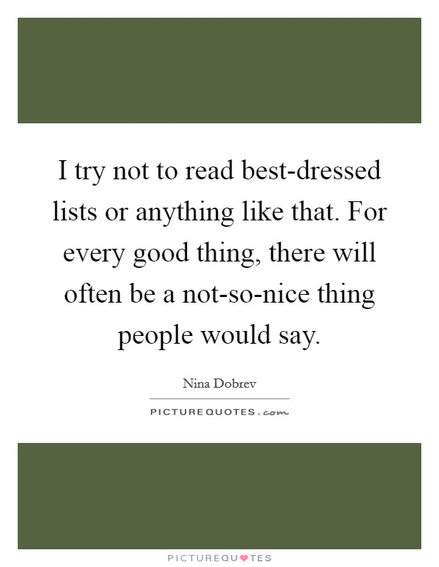 I try not to read best-dressed lists or anything like that. For every good thing, there will often be a not-so-nice thing people would say Picture Quote #1