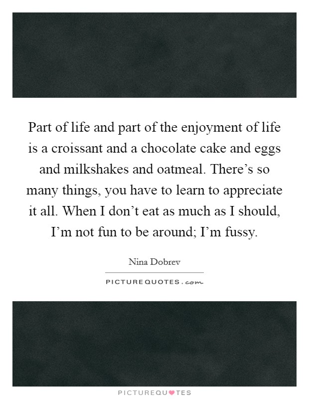 Part of life and part of the enjoyment of life is a croissant and a chocolate cake and eggs and milkshakes and oatmeal. There's so many things, you have to learn to appreciate it all. When I don't eat as much as I should, I'm not fun to be around; I'm fussy Picture Quote #1