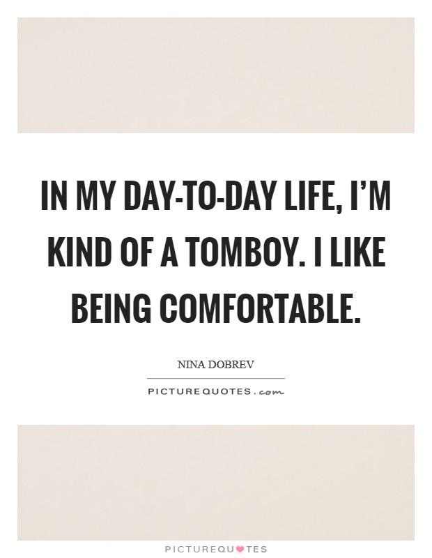 In my day-to-day life, I'm kind of a tomboy. I like being comfortable Picture Quote #1
