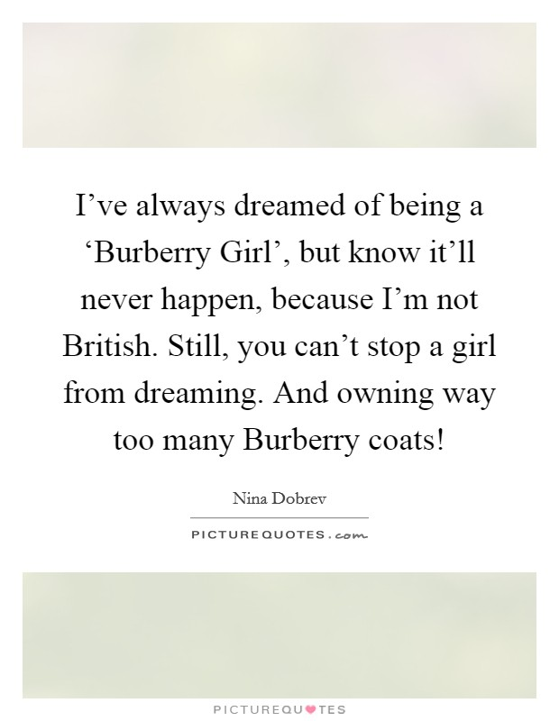 I've always dreamed of being a 'Burberry Girl', but know it'll never happen, because I'm not British. Still, you can't stop a girl from dreaming. And owning way too many Burberry coats! Picture Quote #1