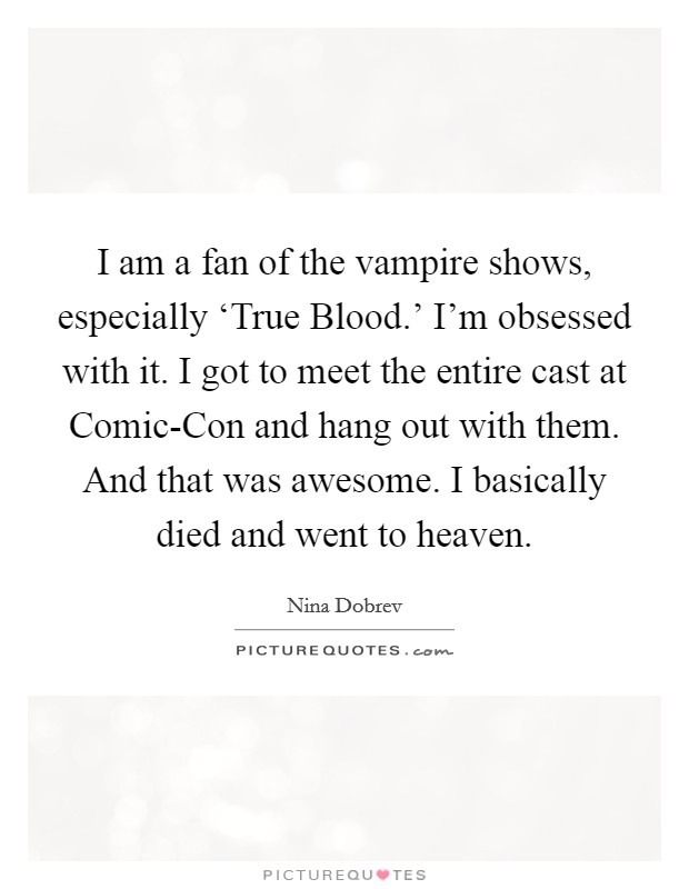I am a fan of the vampire shows, especially 'True Blood.' I'm obsessed with it. I got to meet the entire cast at Comic-Con and hang out with them. And that was awesome. I basically died and went to heaven Picture Quote #1