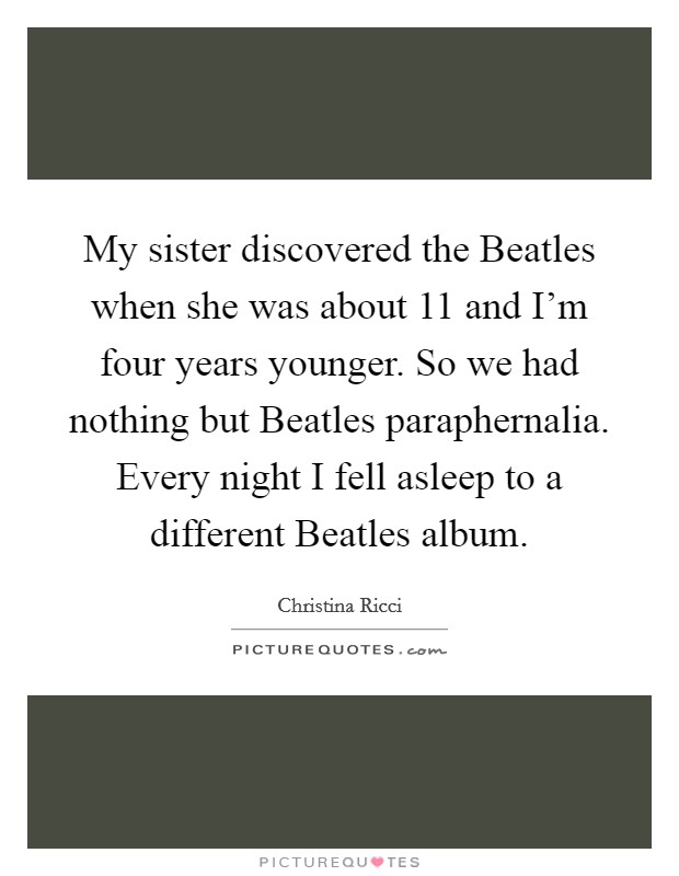 My sister discovered the Beatles when she was about 11 and I'm four years younger. So we had nothing but Beatles paraphernalia. Every night I fell asleep to a different Beatles album Picture Quote #1