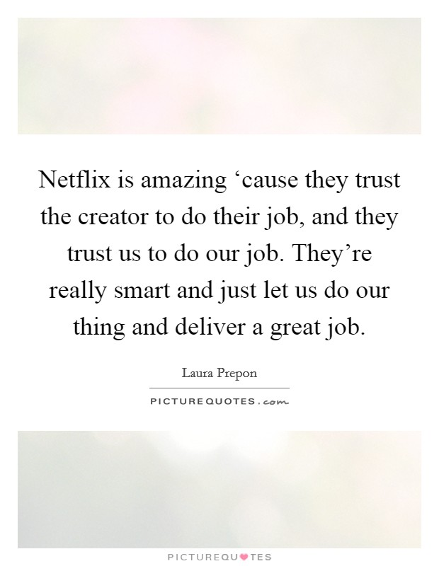 Netflix is amazing 'cause they trust the creator to do their job, and they trust us to do our job. They're really smart and just let us do our thing and deliver a great job Picture Quote #1