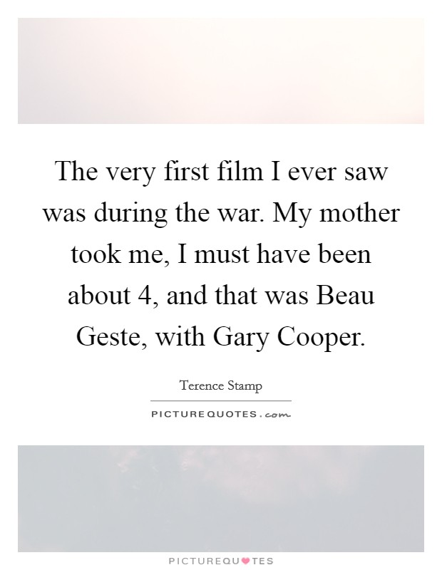 The very first film I ever saw was during the war. My mother took me, I must have been about 4, and that was Beau Geste, with Gary Cooper Picture Quote #1