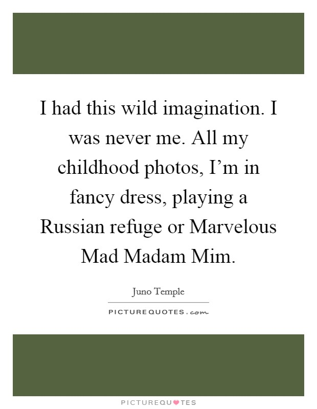 I had this wild imagination. I was never me. All my childhood photos, I'm in fancy dress, playing a Russian refuge or Marvelous Mad Madam Mim Picture Quote #1