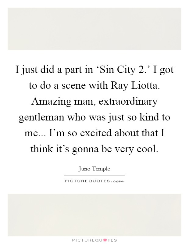 I just did a part in 'Sin City 2.' I got to do a scene with Ray Liotta. Amazing man, extraordinary gentleman who was just so kind to me... I'm so excited about that I think it's gonna be very cool Picture Quote #1