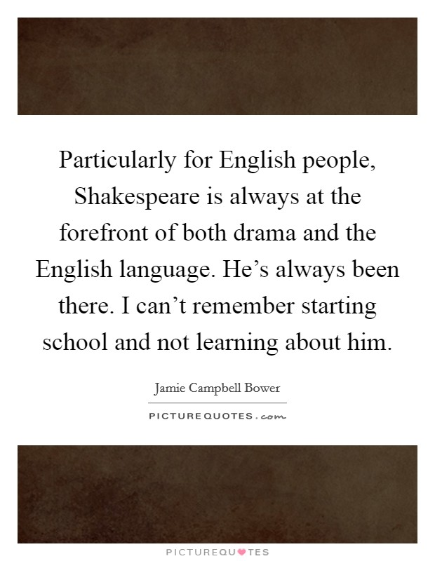 Particularly for English people, Shakespeare is always at the forefront of both drama and the English language. He's always been there. I can't remember starting school and not learning about him Picture Quote #1