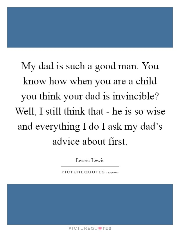 My dad is such a good man. You know how when you are a child you think your dad is invincible? Well, I still think that - he is so wise and everything I do I ask my dad's advice about first Picture Quote #1
