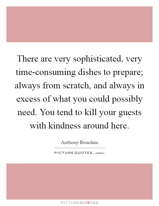 There are very sophisticated, very time-consuming dishes to prepare; always from scratch, and always in excess of what you could possibly need. You tend to kill your guests with kindness around here Picture Quote #1