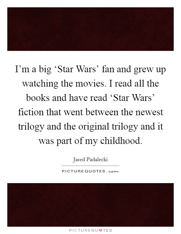 I'm a big 'Star Wars' fan and grew up watching the movies. I read all the books and have read 'Star Wars' fiction that went between the newest trilogy and the original trilogy and it was part of my childhood Picture Quote #1