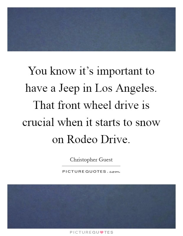 You know it's important to have a Jeep in Los Angeles. That front wheel drive is crucial when it starts to snow on Rodeo Drive Picture Quote #1