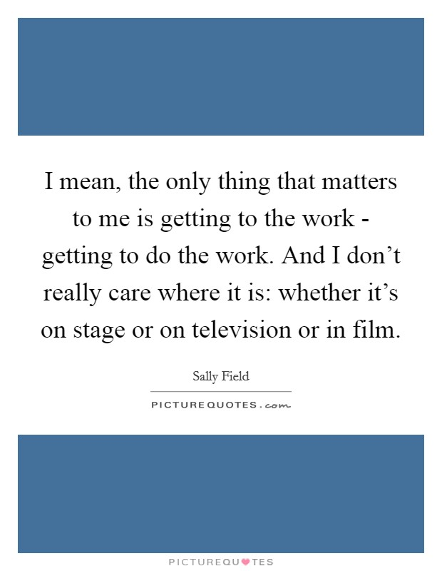 I mean, the only thing that matters to me is getting to the work - getting to do the work. And I don't really care where it is: whether it's on stage or on television or in film Picture Quote #1
