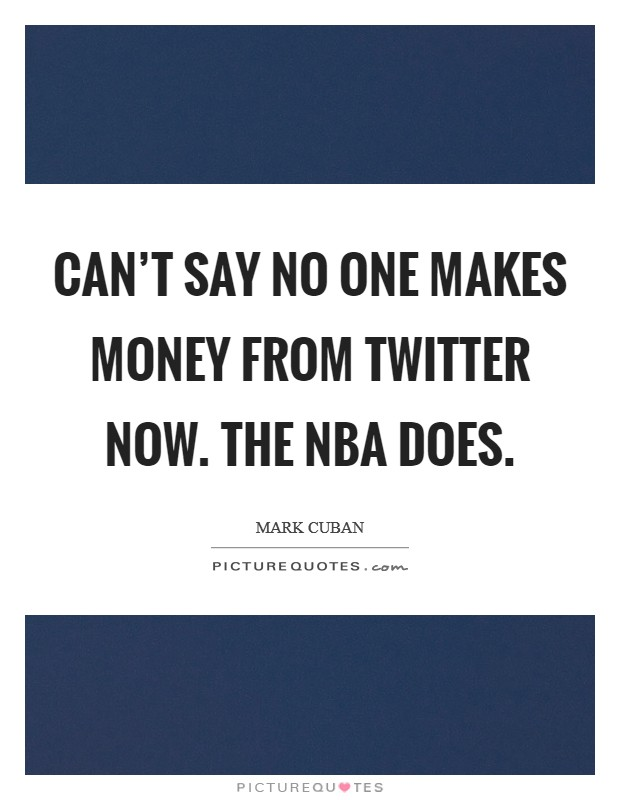 Can't say no one makes money from Twitter now. The NBA does Picture Quote #1