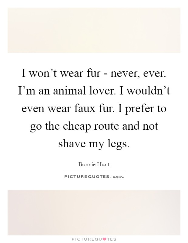 I won't wear fur - never, ever. I'm an animal lover. I wouldn't even wear faux fur. I prefer to go the cheap route and not shave my legs Picture Quote #1