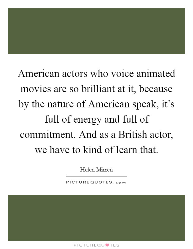 American actors who voice animated movies are so brilliant at it, because by the nature of American speak, it's full of energy and full of commitment. And as a British actor, we have to kind of learn that Picture Quote #1